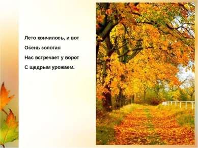 Лето кончилось, и вот Осень золотая Нас встречает у ворот С щедрым урожаем.