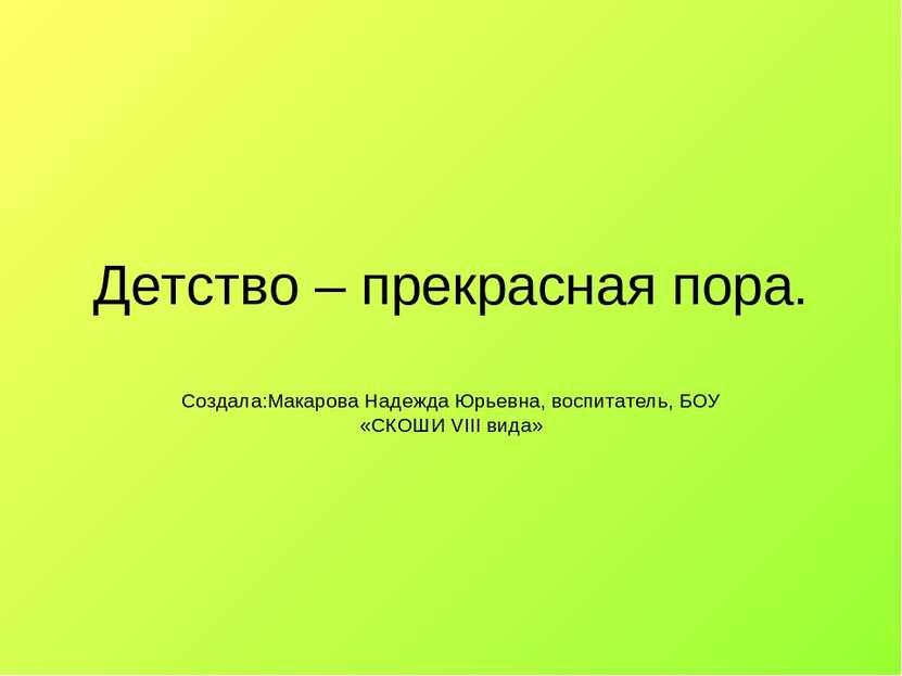 Детство – прекрасная пора. Создала:Макарова Надежда Юрьевна, воспитатель, БОУ...