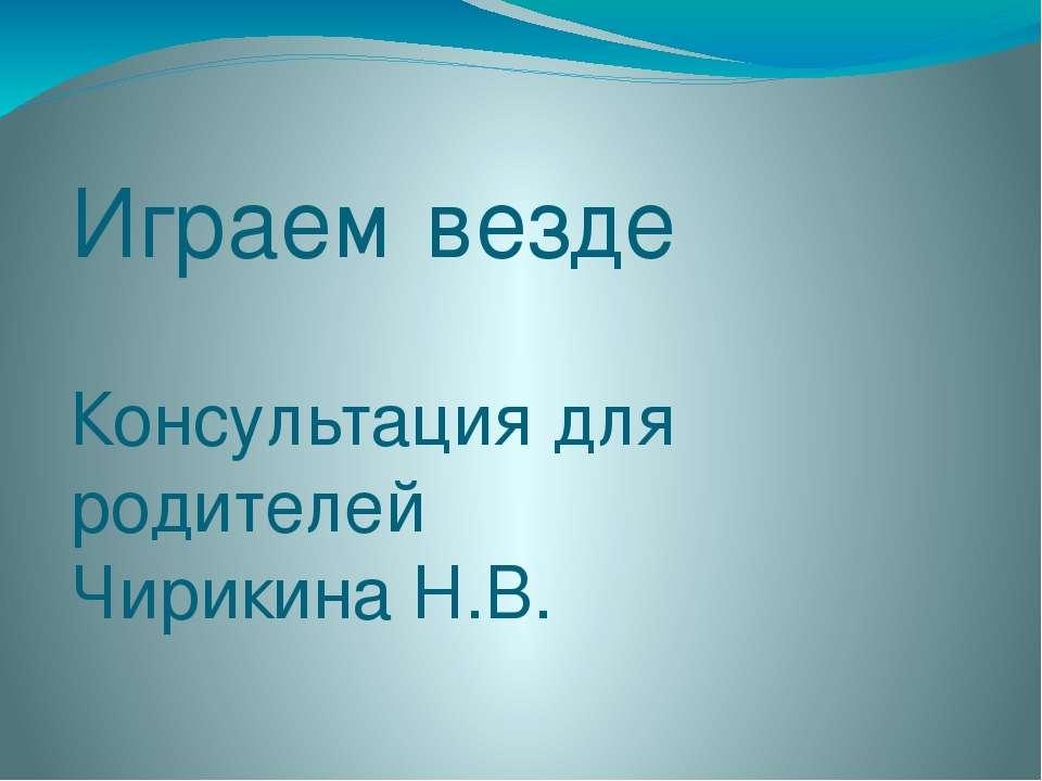 Играем везде Консультация для родителей Чирикина Н.В.