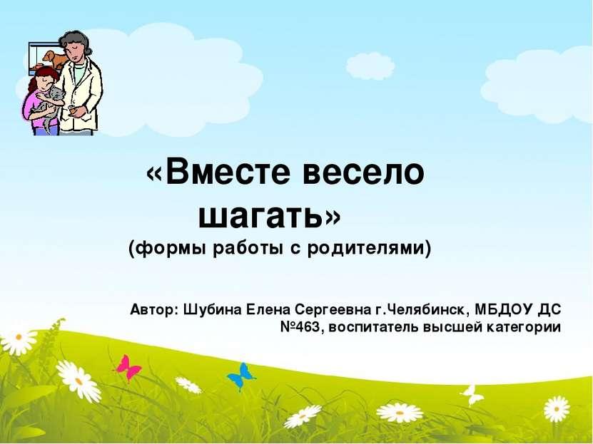 «Вместе весело шагать» (формы работы с родителями) Автор: Шубина Елена Сергее...