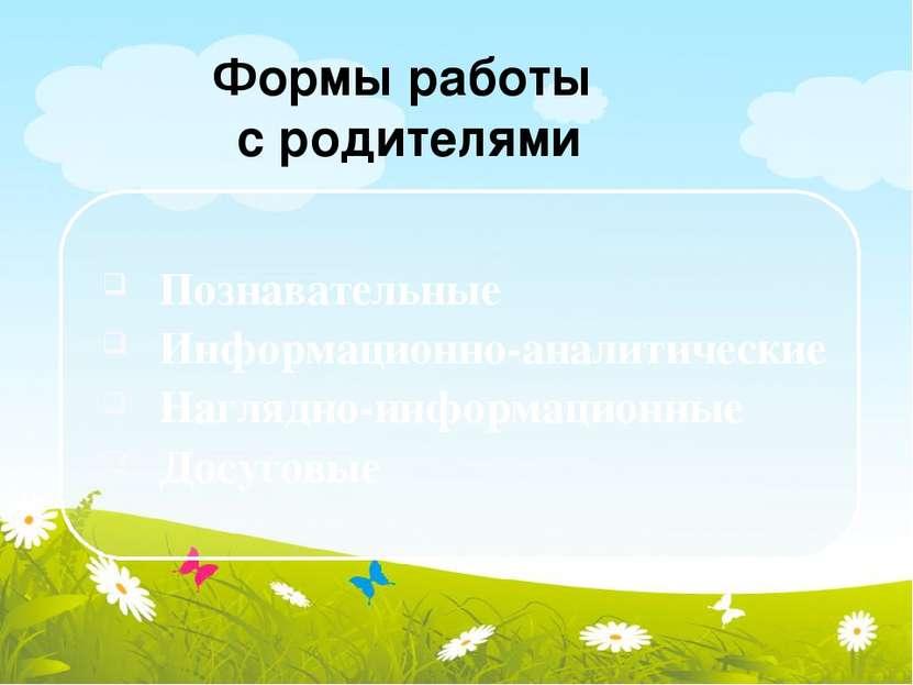 Формы работы с родителями Познавательные Информационно-аналитические Наглядно...