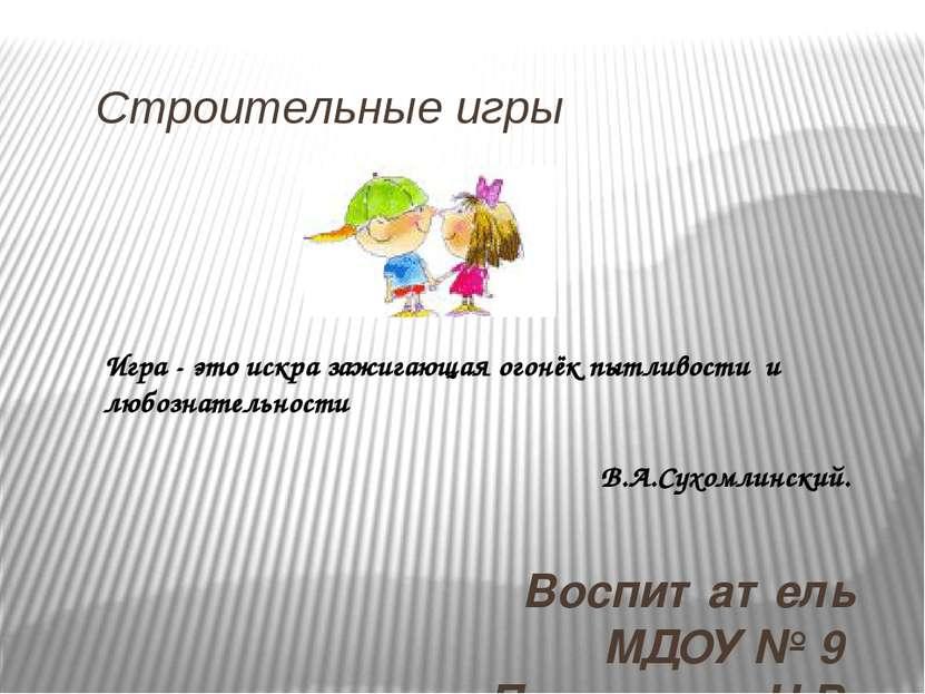Строительные игры Воспитатель МДОУ № 9 Петрунина Н.В. Игра - это искра зажига...