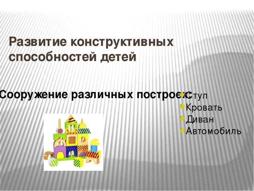 Развитие конструктивных способностей детей Сооружение различных построек: Сту...