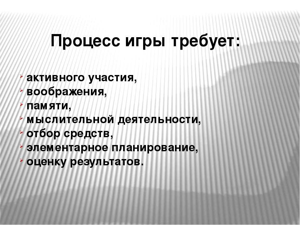 Процесс игры требует: активного участия, воображения, памяти, мыслительной де...