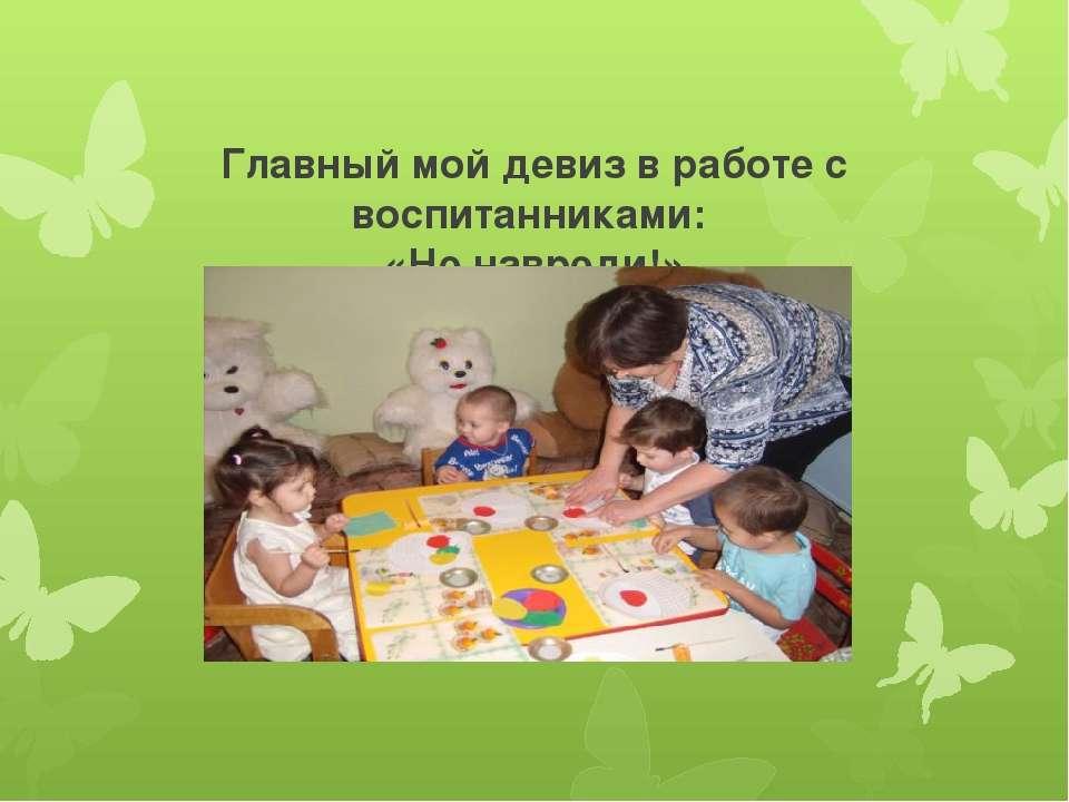Главный мой девиз в работе с воспитанниками: «Не навреди!»