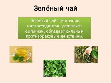 Зелёный чай Зеленый чай – источник антиоксидантов, укрепляет организм, облада...