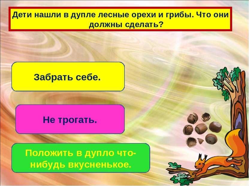 Дети нашли в дупле лесные орехи и грибы. Что они должны сделать? Забрать себе...