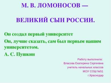 М. В. ЛОМОНОСОВ — ВЕЛИКИЙ СЫН РОССИИ. Он создал первый университет Он, лучше ...