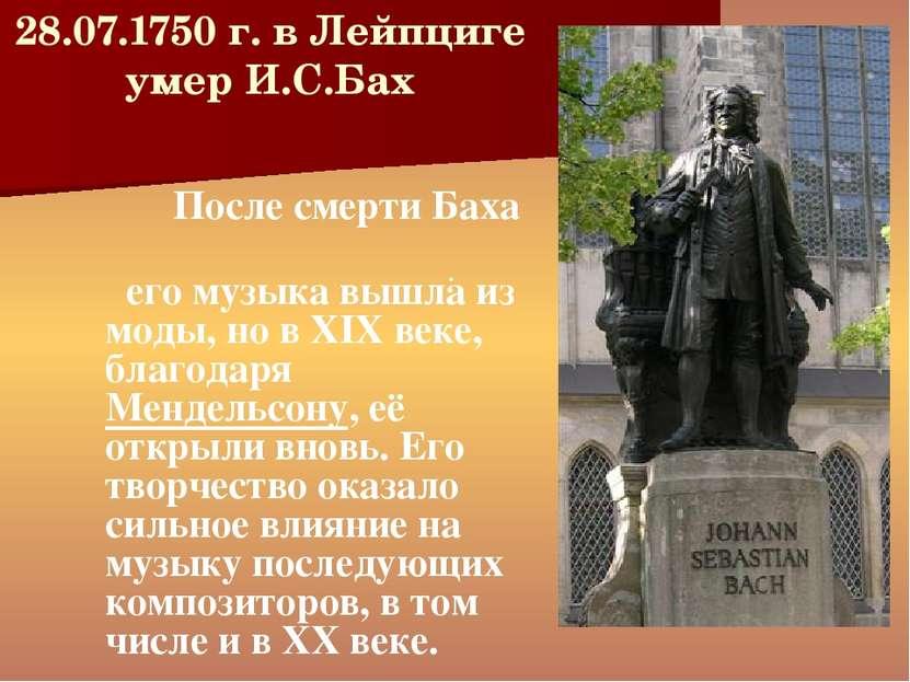 28.07.1750 г. в Лейпциге умер И.С.Бах . После смерти Баха его музыка вышла из...