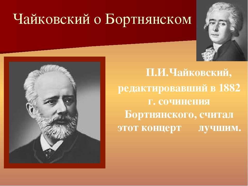 Чайковский о Бортнянском П.И.Чайковский, редактировавший в 1882 г. сочинения ...