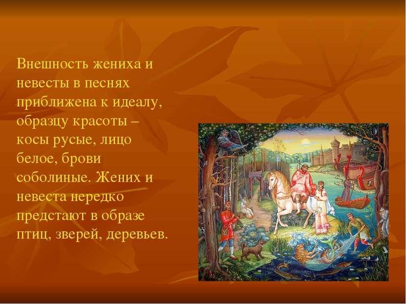 Внешность жениха и невесты в песнях приближена к идеалу, образцу красоты – ко...