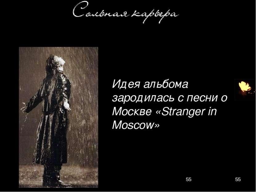 Идея альбома зародилась с песни о Москве «Stranger in Moscow»