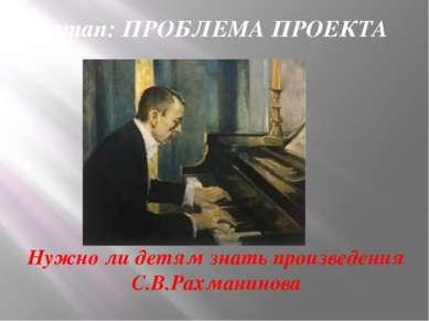 I этап: ПРОБЛЕМА ПРОЕКТА Нужно ли детям знать произведения С.В.Рахманинова