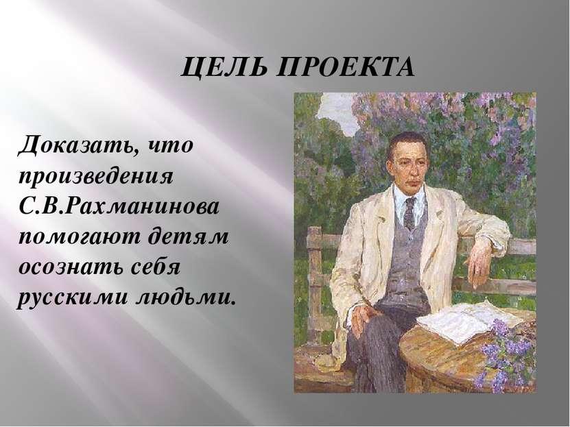 ЦЕЛЬ ПРОЕКТА Доказать, что произведения С.В.Рахманинова помогают детям осозна...