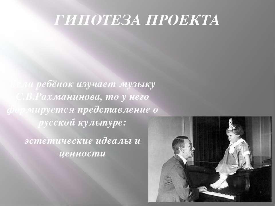 ГИПОТЕЗА ПРОЕКТА Если ребёнок изучает музыку С.В.Рахманинова, то у него форми...