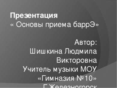 Презентация « Основы приема баррЭ» Автор: Шишкина Людмила Викторовна Учитель ...