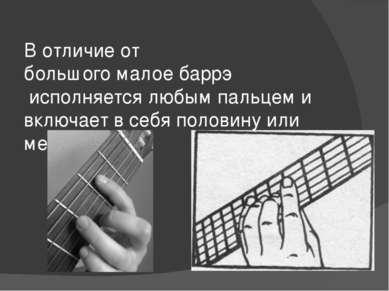 В отличие от большого малое баррэ исполняется любым пальцем и включает в себя...