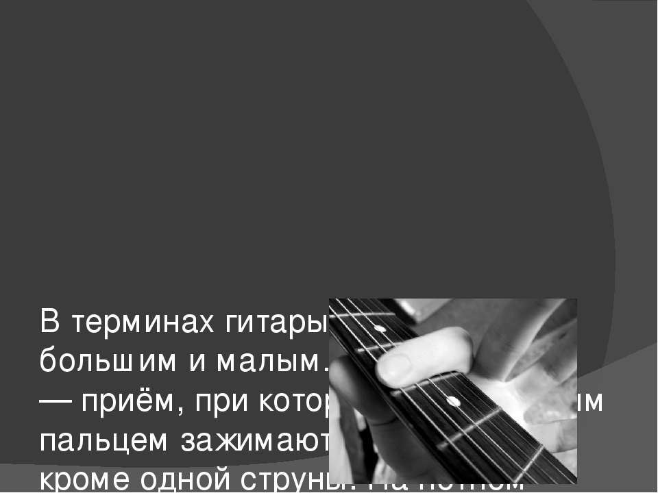 В терминах гитары баррэ бывает большим и малым. Большое баррэ — приём, при ко...