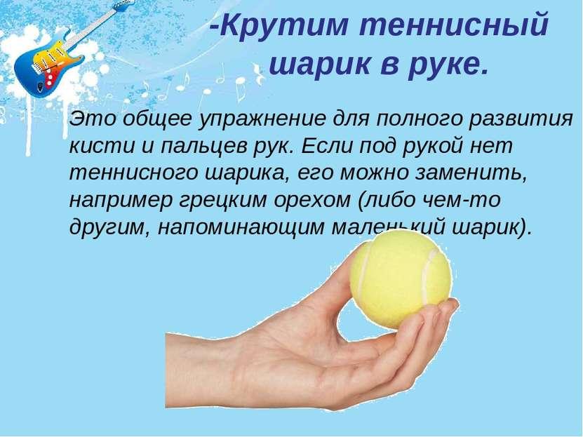 Это общее упражнение для полного развития кисти и пальцев рук. Если под рукой...