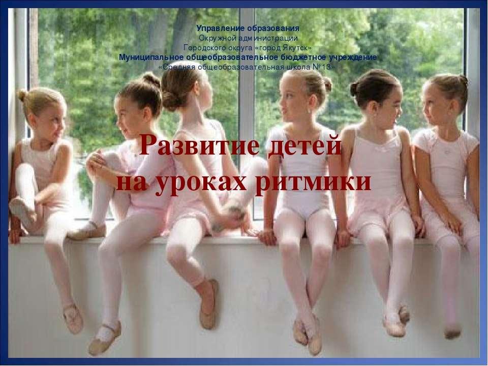 Развитие детей на уроках ритмики Управление образования Окружной администраци...