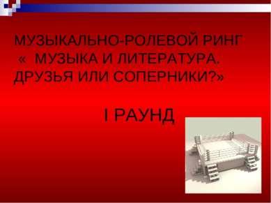 МУЗЫКАЛЬНО-РОЛЕВОЙ РИНГ « МУЗЫКА И ЛИТЕРАТУРА. ДРУЗЬЯ ИЛИ СОПЕРНИКИ?» I РАУНД