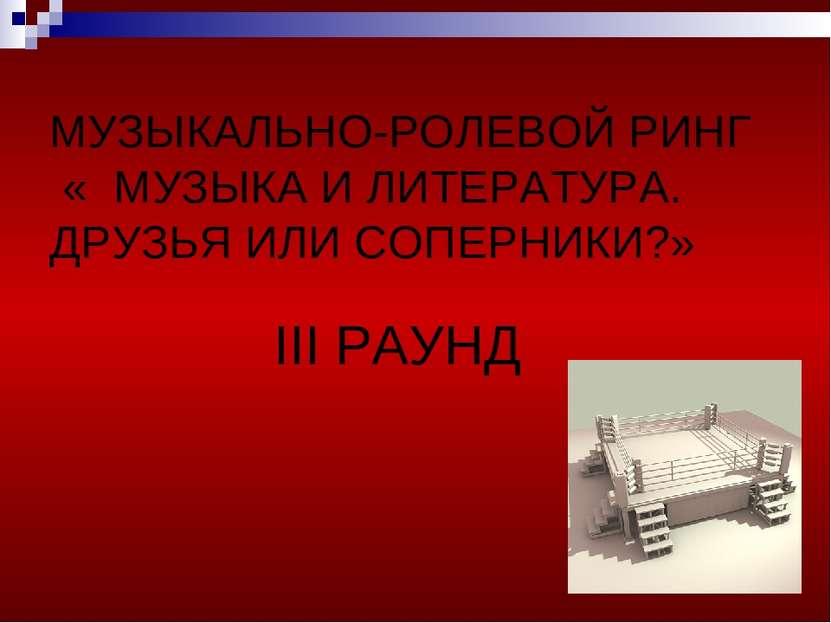МУЗЫКАЛЬНО-РОЛЕВОЙ РИНГ « МУЗЫКА И ЛИТЕРАТУРА. ДРУЗЬЯ ИЛИ СОПЕРНИКИ?» III РАУНД