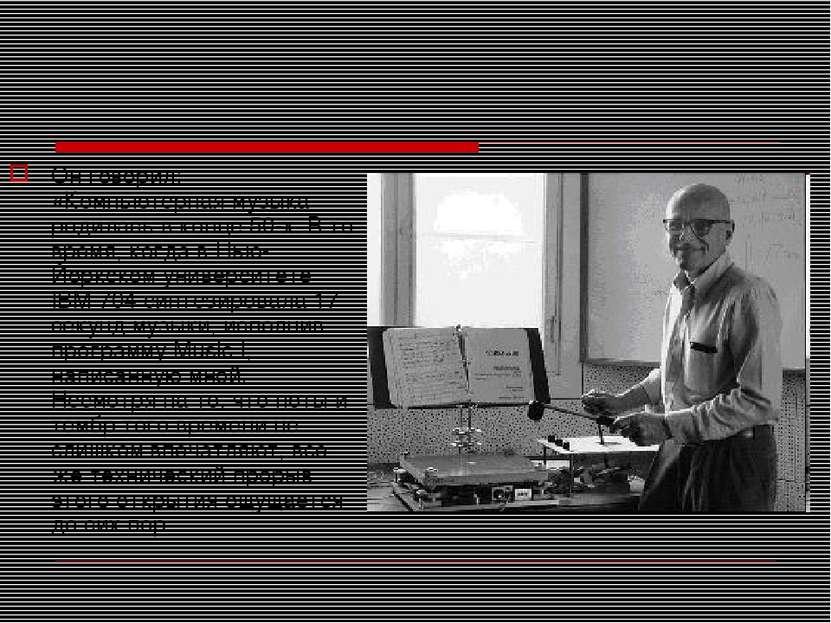 Он говорил: «Компьютерная музыка родилась в конце 50-х. В то время, когда в Н...