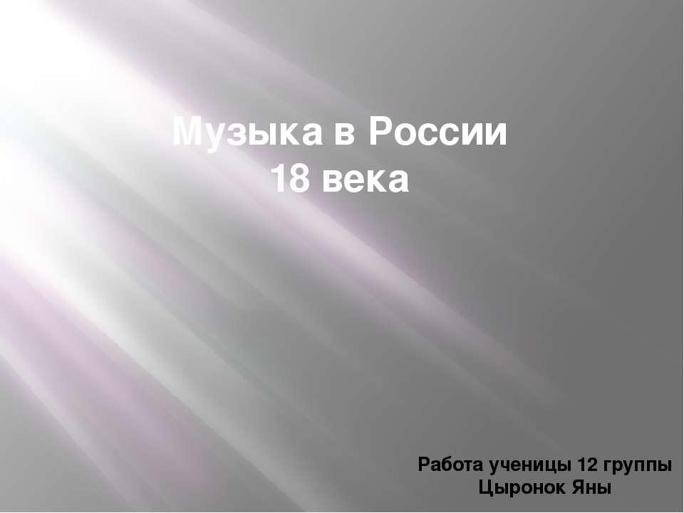 Музыка в России 18 века Работа ученицы 12 группы Цыронок Яны