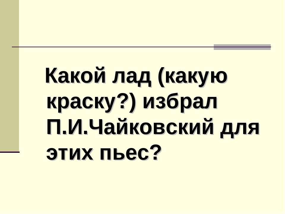 Какой лад (какую краску?) избрал П.И.Чайковский для этих пьес?