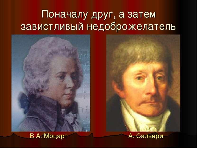 Поначалу друг, а затем завистливый недоброжелатель В.А. Моцарт А. Сальери