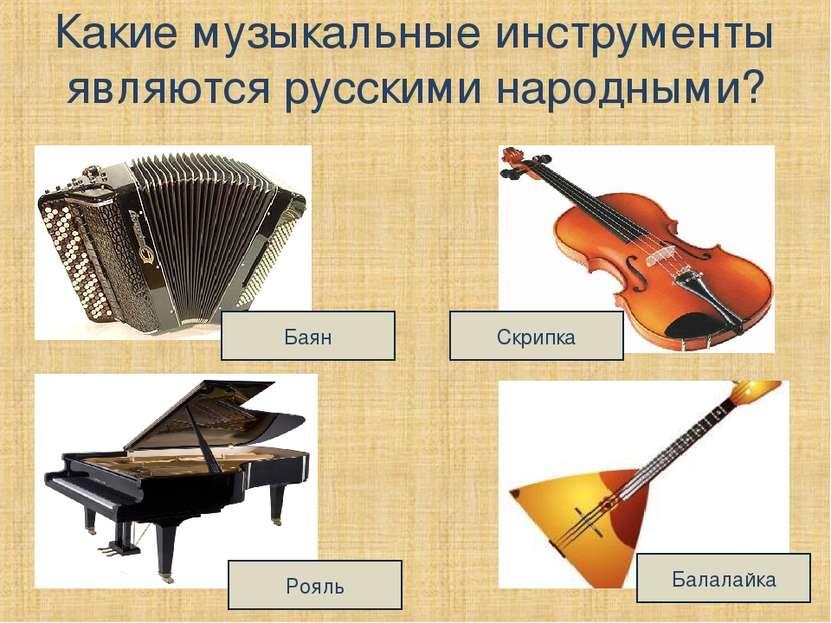 Какие музыкальные инструменты являются русскими народными? Баян Рояль Скрипка...