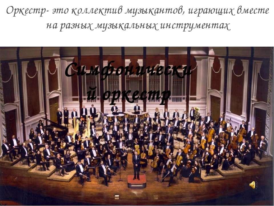 Оркестр- это коллектив музыкантов, играющих вместе на разных музыкальных инст...