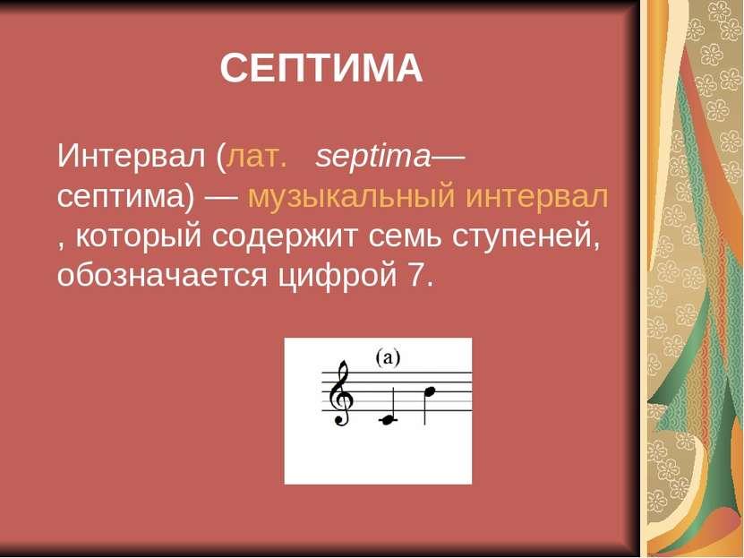 СЕПТИМА Интервал (лат. septima— септима)— музыкальный интервал, который со...