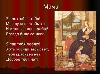 Мама Я так люблю тебя! Мне нужно, чтобы ты И в час и в день любой Всегда была...