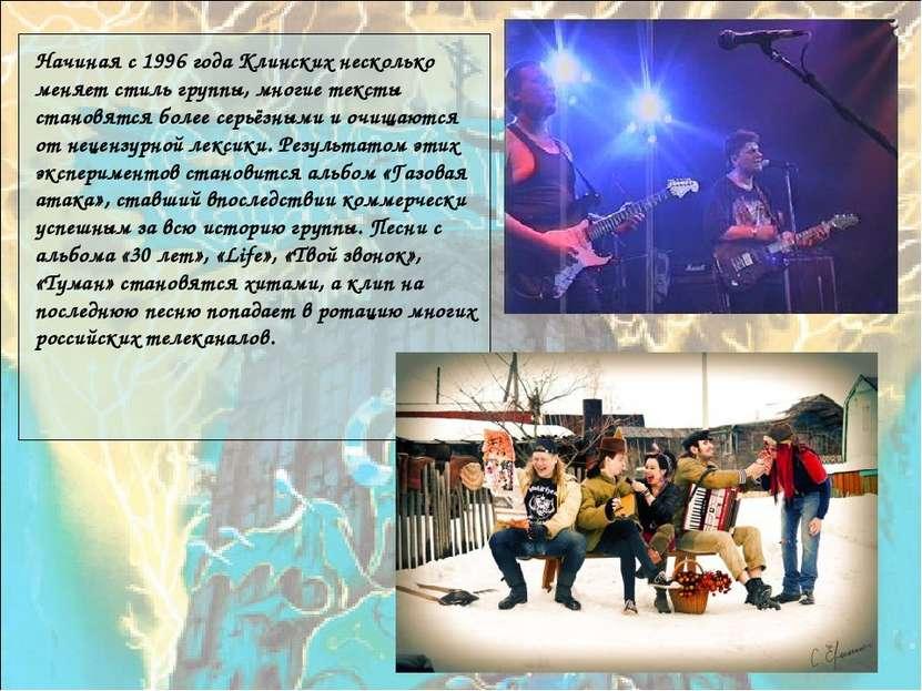 Начиная с 1996 года Клинских несколько меняет стиль группы, многие тексты ста...
