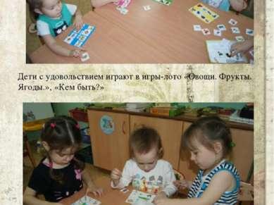 Дети с удовольствием играют в игры-лото «Овощи. Фрукты. Ягоды.», «Кем быть?»