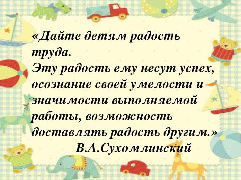 «Дайте детям радость труда. Эту радость ему несут успех, осознание своей умел...