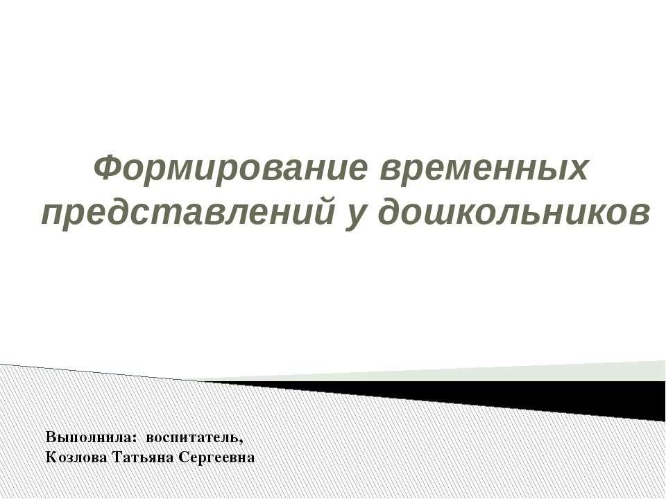 Формирование временных представлений у дошкольников Выполнила: воспитатель, К...