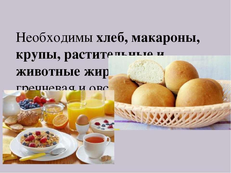 Необходимы хлеб, макароны, крупы, растительные и животные жиры, особенно греч...
