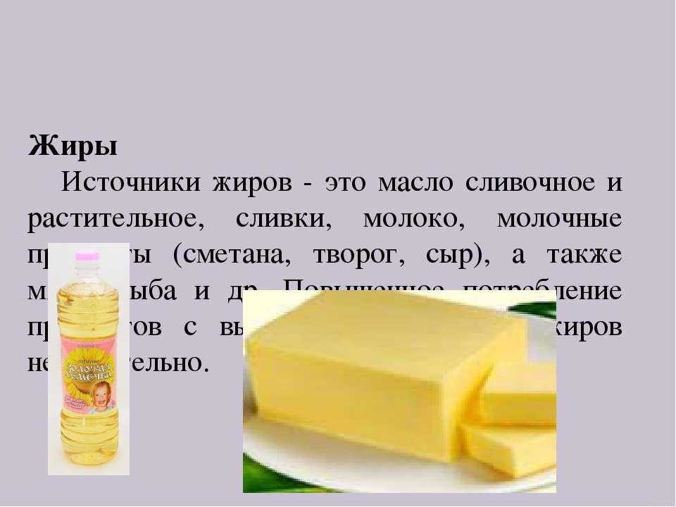 Жиры Источники жиров - это масло сливочное и растительное, сливки, молоко, мо...