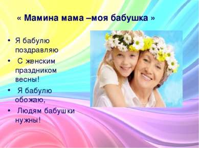 « Мамина мама –моя бабушка » Я бабулю поздравляю С женским праздником весны! ...