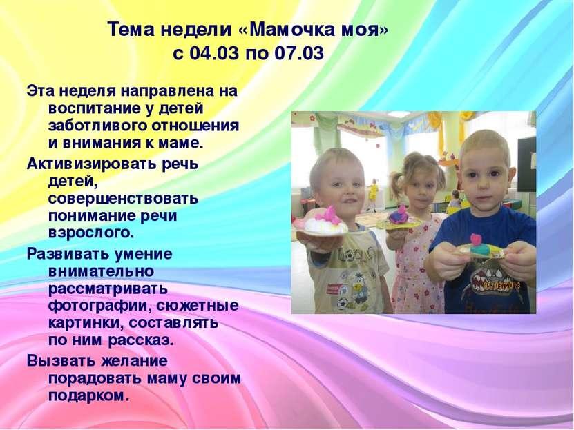 Тема недели «Мамочка моя» с 04.03 по 07.03 Эта неделя направлена на воспитани...