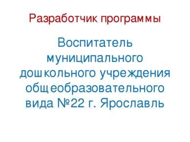 Разработчик программы Воспитатель муниципального дошкольного учреждения общео...