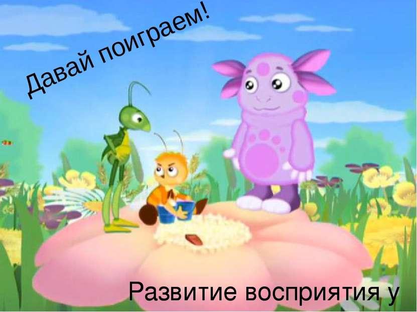 Давай поиграем! Развитие восприятия у детей дошкольного возраста