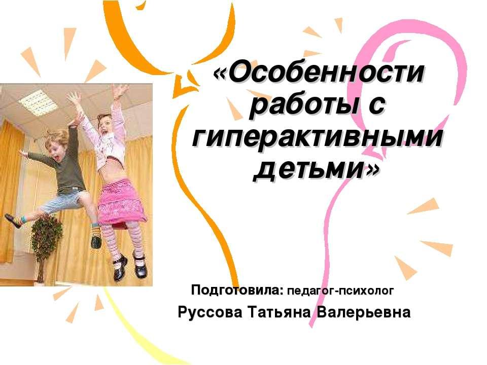 «Особенности работы с гиперактивными детьми» Подготовила: педагог-психолог Ру...