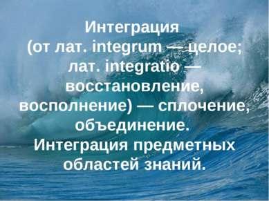 Интеграция (от лат. integrum — целое; лат. integratio — восстановление, воспо...