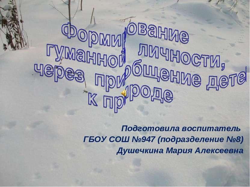 Подготовила воспитатель ГБОУ СОШ №947 (подразделение №8) Душечкина Мария Алек...