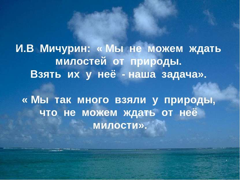И.В Мичурин: « Мы не можем ждать милостей от природы. Взять их у неё - наша з...
