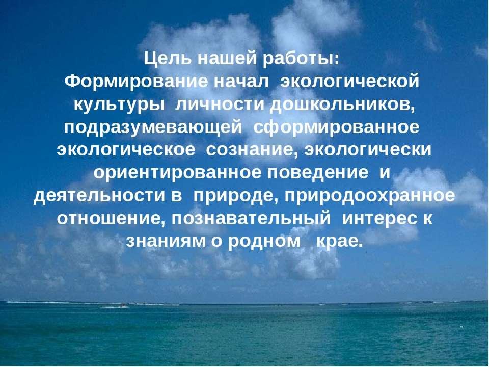 Цель нашей работы: Формирование начал экологической культуры личности дошколь...