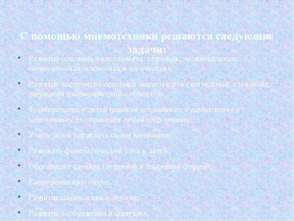 С помощью мнемотехники решаются следующие задачи: Развитие основных видов пам...